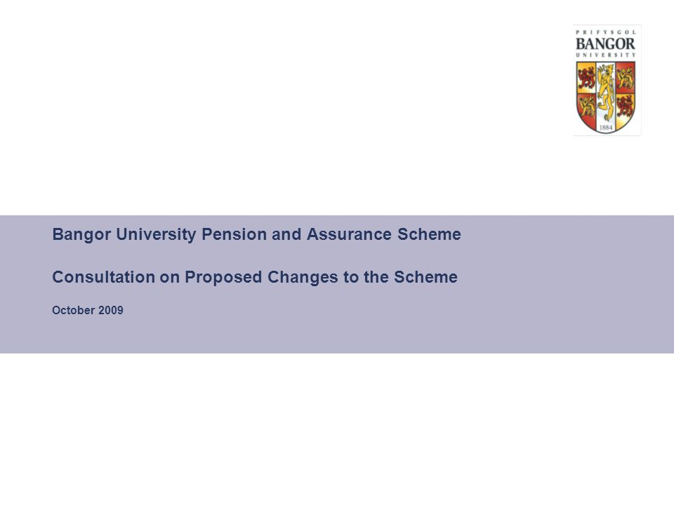 Bangor University Pension and Assurance Scheme Consultation on Proposed Changes to the Scheme October 2009