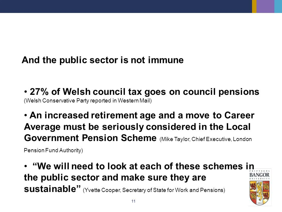 11 And the public sector is not immune 27% of Welsh council tax goes on council pensions (Welsh Conservative Party reported in Western Mail) An increa