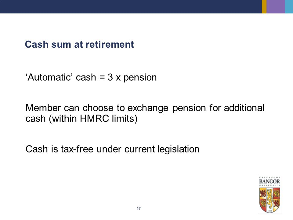 17 Cash sum at retirement Automatic cash = 3 x pension Member can choose to exchange pension for additional cash (within HMRC limits) Cash is tax-free