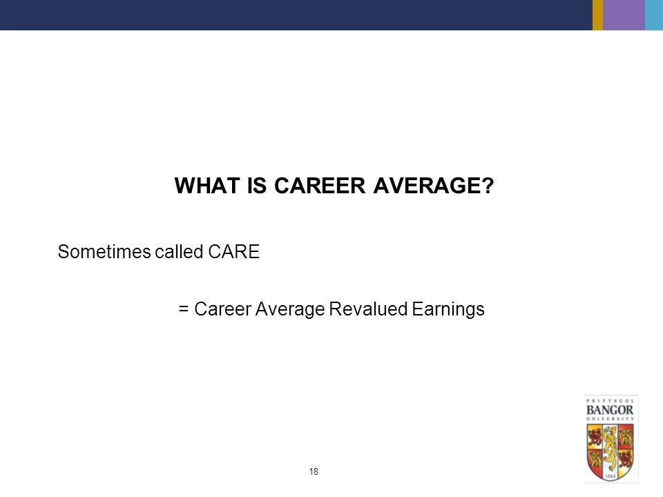 18 WHAT IS CAREER AVERAGE? Sometimes called CARE = Career Average Revalued Earnings