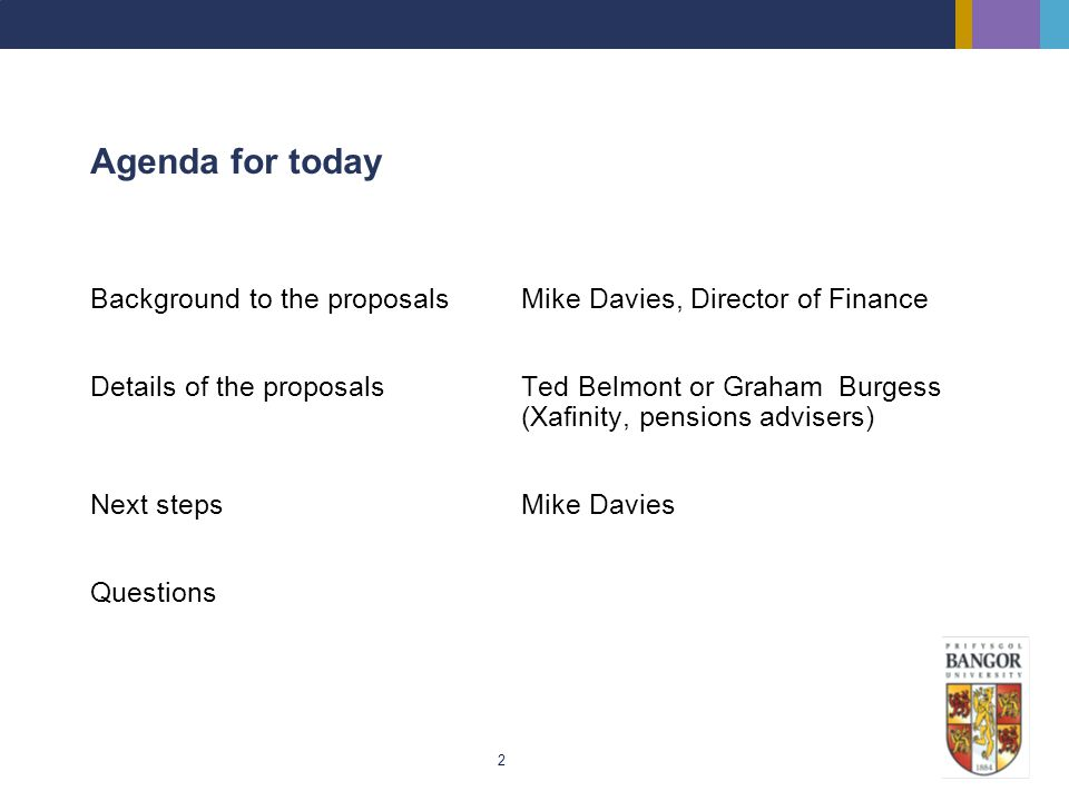 2 Agenda for today Background to the proposalsMike Davies, Director of Finance Details of the proposalsTed Belmont or Graham Burgess (Xafinity, pensio