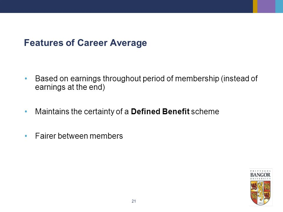 21 Features of Career Average Based on earnings throughout period of membership (instead of earnings at the end) Maintains the certainty of a Defined