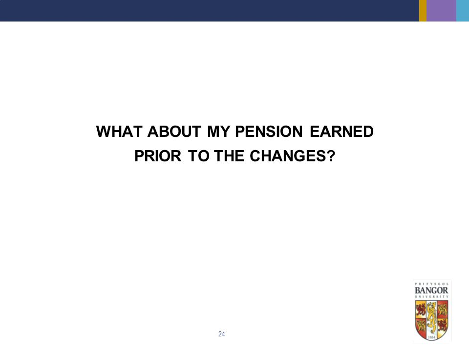 24 WHAT ABOUT MY PENSION EARNED PRIOR TO THE CHANGES?
