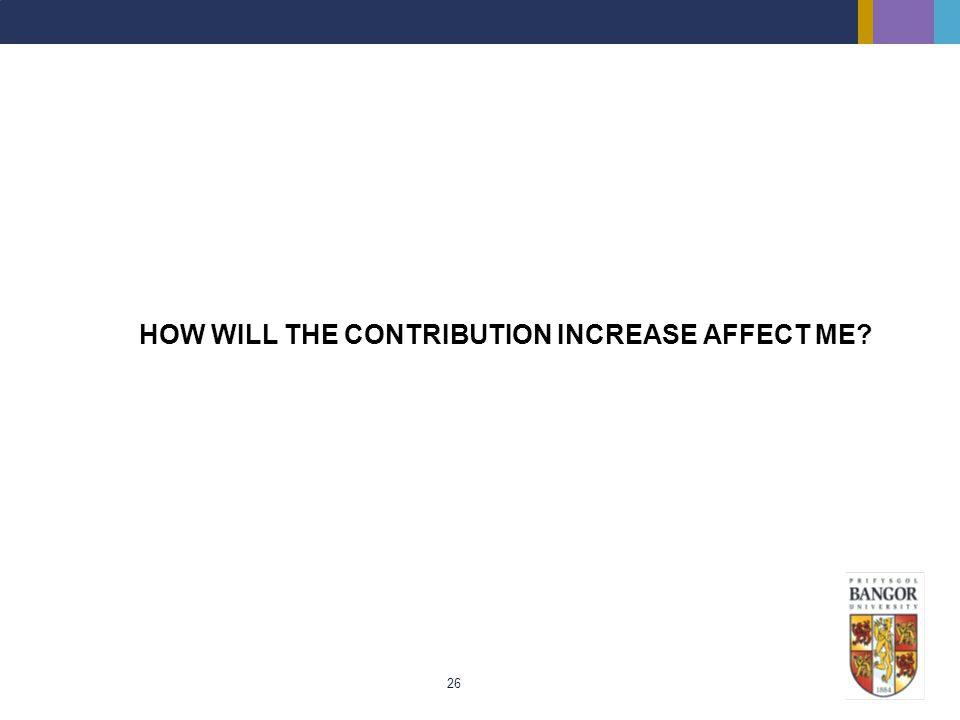26 HOW WILL THE CONTRIBUTION INCREASE AFFECT ME?