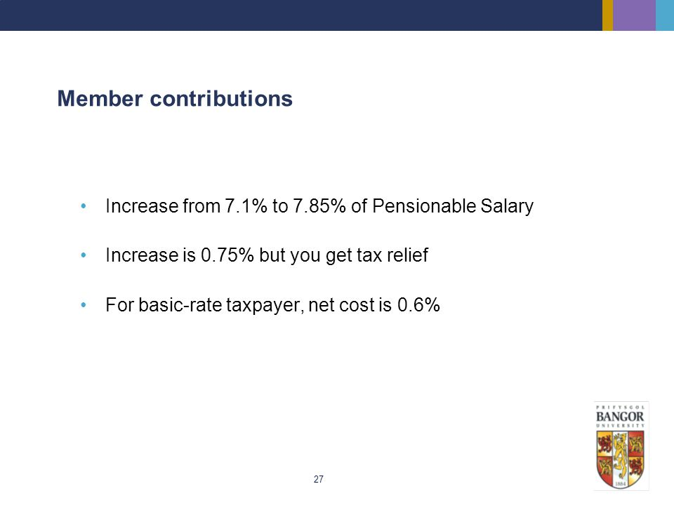 27 Member contributions Increase from 7.1% to 7.85% of Pensionable Salary Increase is 0.75% but you get tax relief For basic-rate taxpayer, net cost i