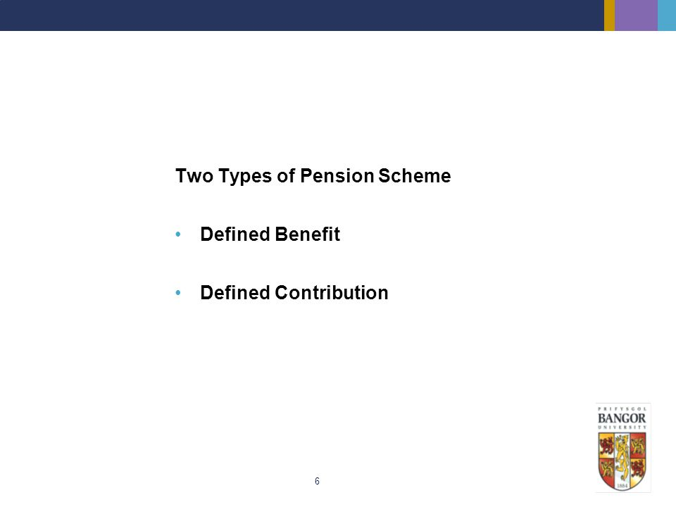 6 Two Types of Pension Scheme Defined Benefit Defined Contribution