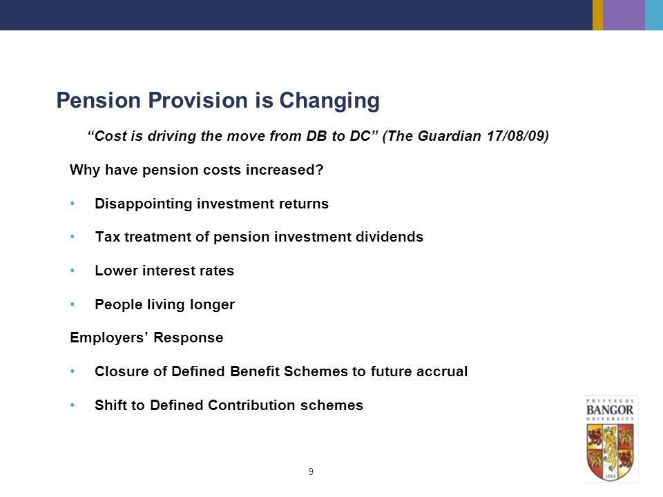 9 Pension Provision is Changing Cost is driving the move from DB to DC (The Guardian 17/08/09) Why have pension costs increased? Disappointing investm