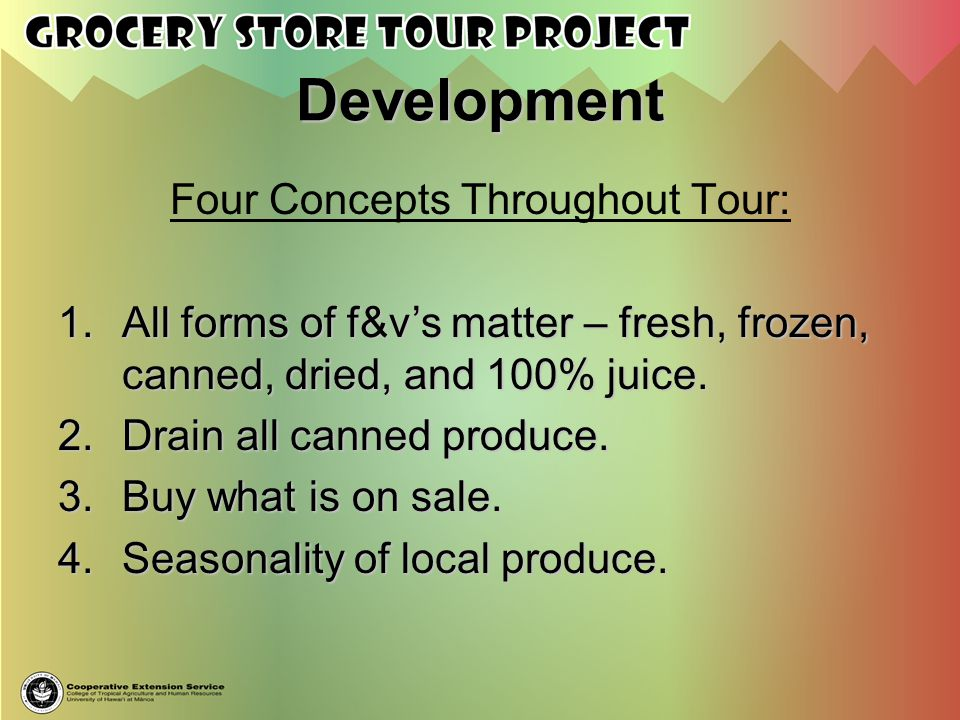 Development Four Concepts Throughout Tour: 1.All forms of f&vs matter – fresh, frozen, canned, dried, and 100% juice. 2.Drain all canned produce. 3.Bu
