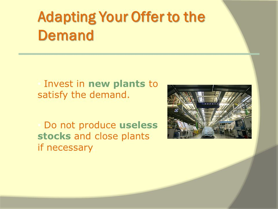 Invest in new plants to satisfy the demand. Adapting Your Offer to the Demand Do not produce useless stocks and close plants if necessary.