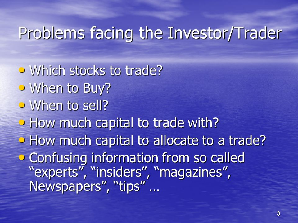 3 Problems facing the Investor/Trader Which stocks to trade? Which stocks to trade? When to Buy? When to Buy? When to sell? When to sell? How much cap