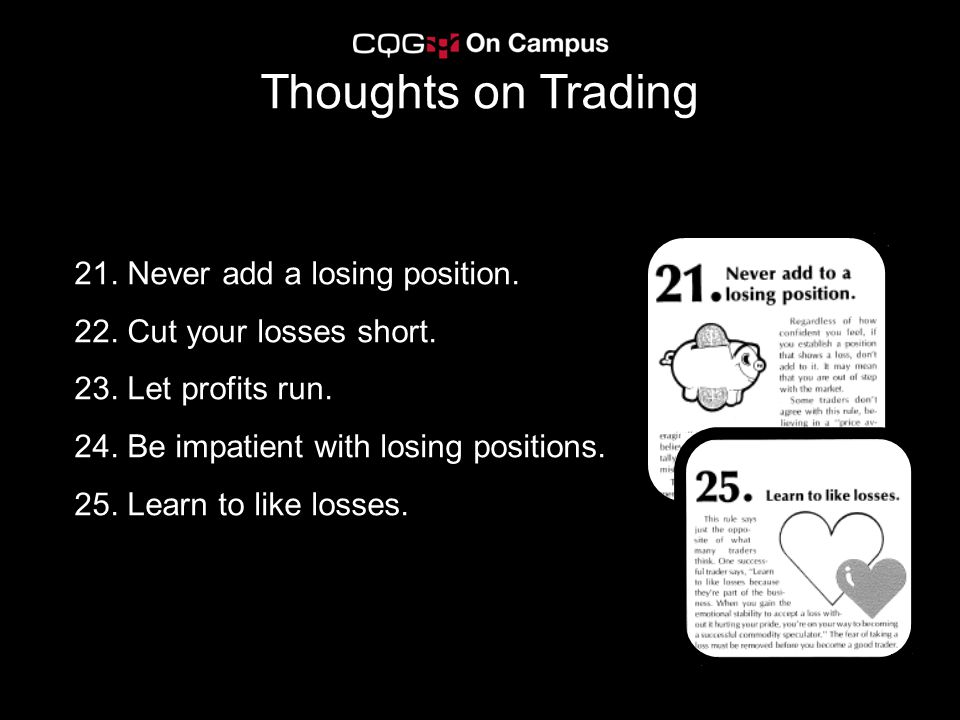 21. Never add a losing position. 22. Cut your losses short. 23. Let profits run. 24. Be impatient with losing positions. 25. Learn to like losses. Tho