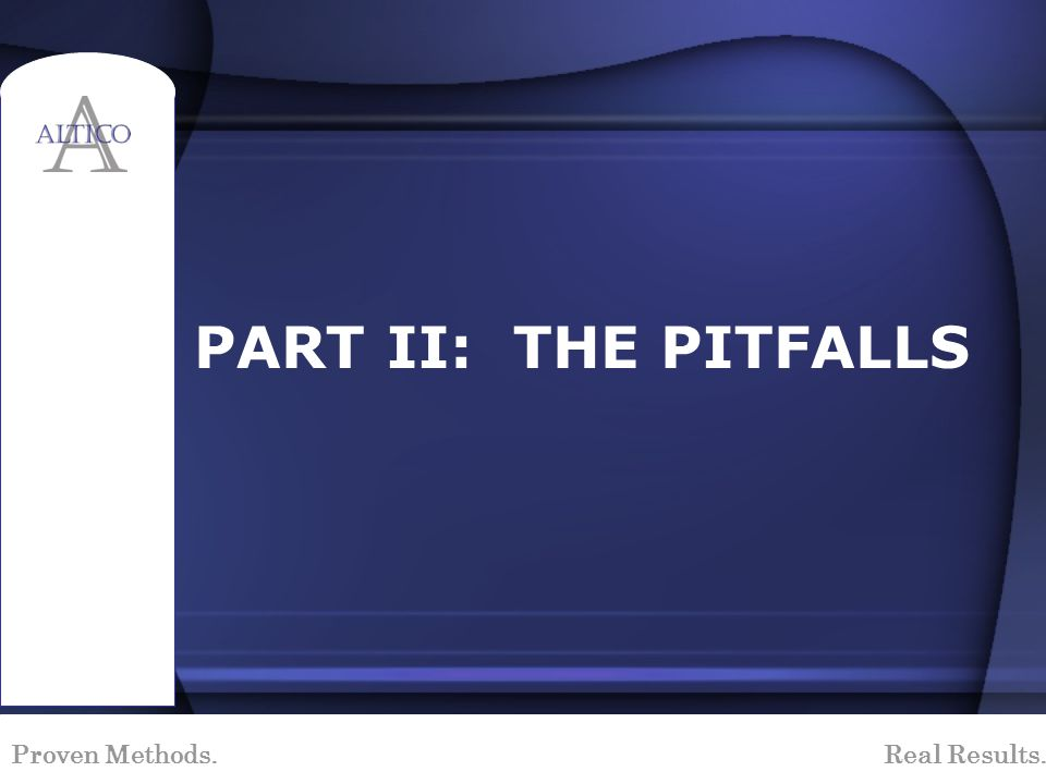 Proven Methods. Real Results. PART II: THE PITFALLS