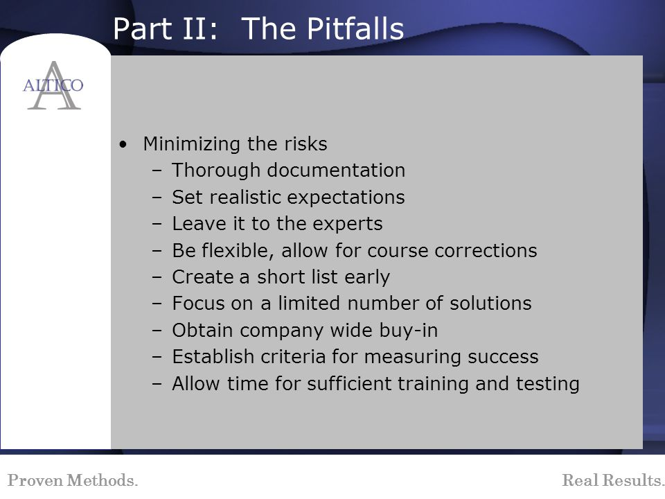Proven Methods. Real Results. Part II: The Pitfalls Minimizing the risks –Thorough documentation –Set realistic expectations –Leave it to the experts