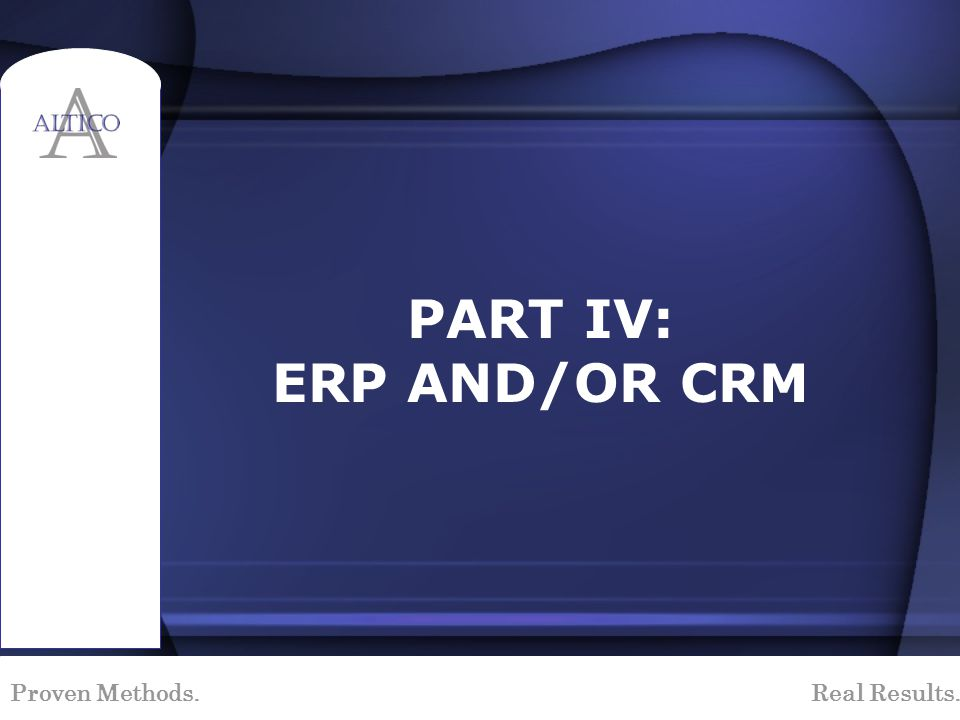 Proven Methods. Real Results. PART IV: ERP AND/OR CRM