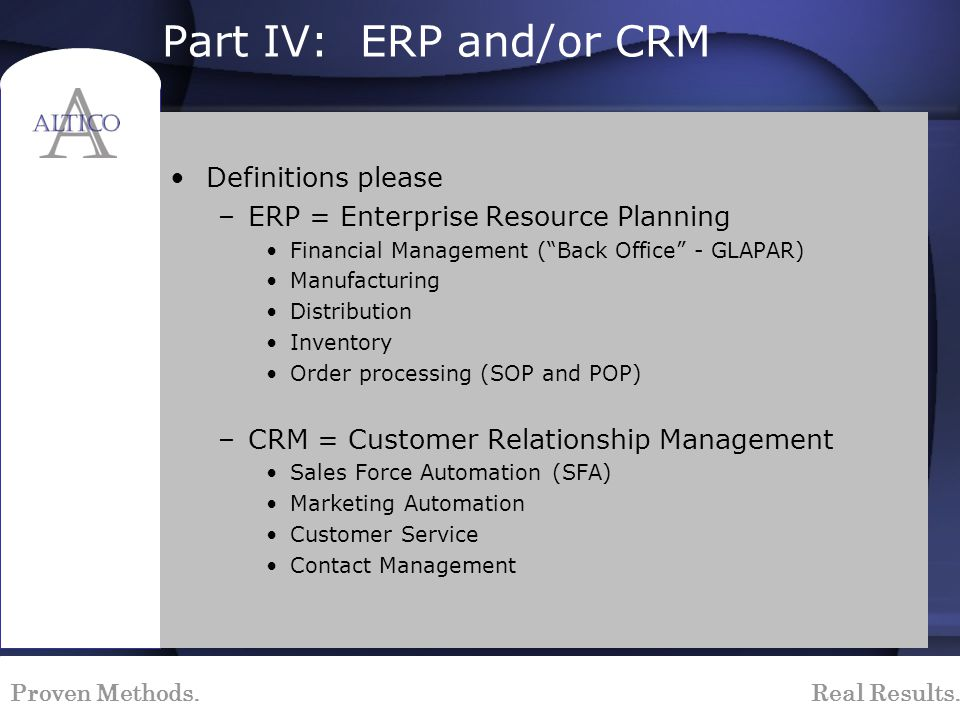 Proven Methods. Real Results. Part IV: ERP and/or CRM Definitions please –ERP = Enterprise Resource Planning Financial Management (Back Office - GLAPA