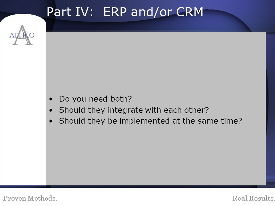 Proven Methods. Real Results. Part IV: ERP and/or CRM Do you need both? Should they integrate with each other? Should they be implemented at the same