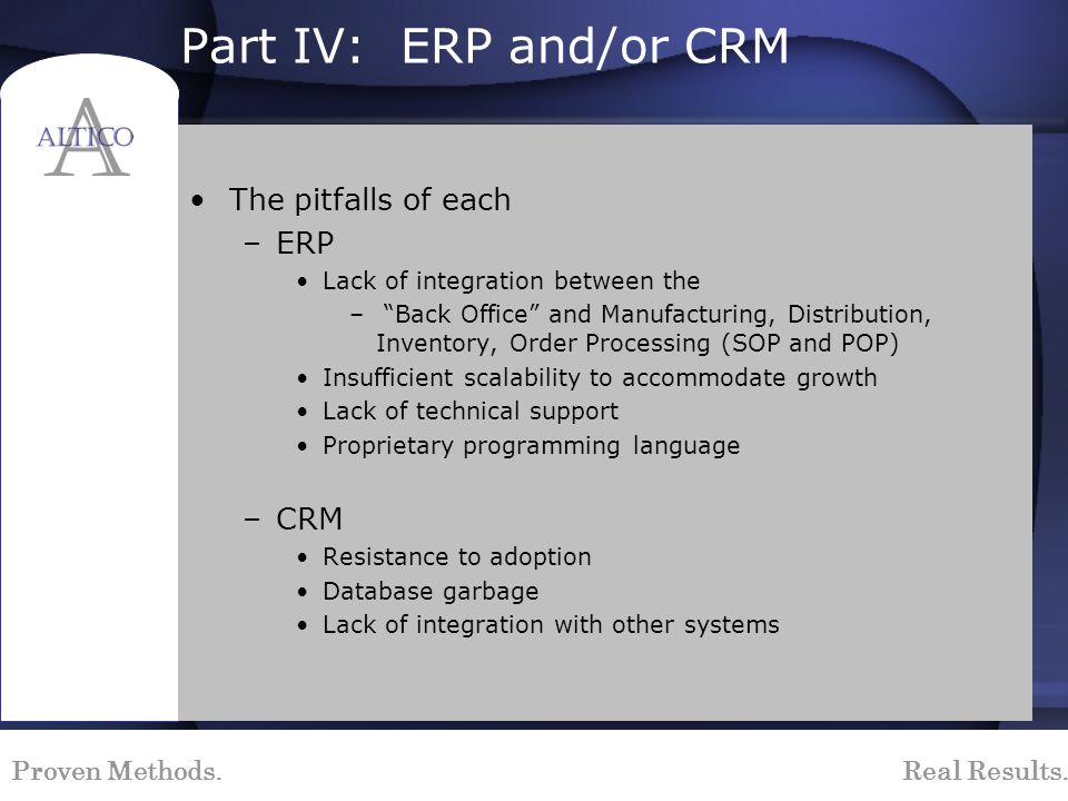 Proven Methods. Real Results. Part IV: ERP and/or CRM The pitfalls of each –ERP Lack of integration between the – Back Office and Manufacturing, Distr