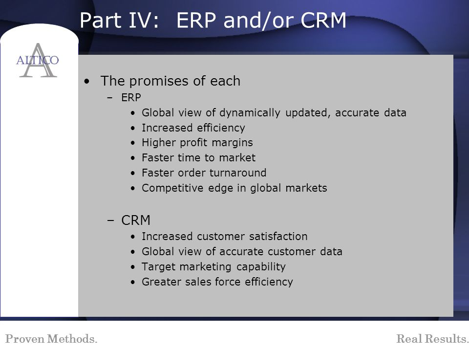 Proven Methods. Real Results. Part IV: ERP and/or CRM The promises of each –ERP Global view of dynamically updated, accurate data Increased efficiency