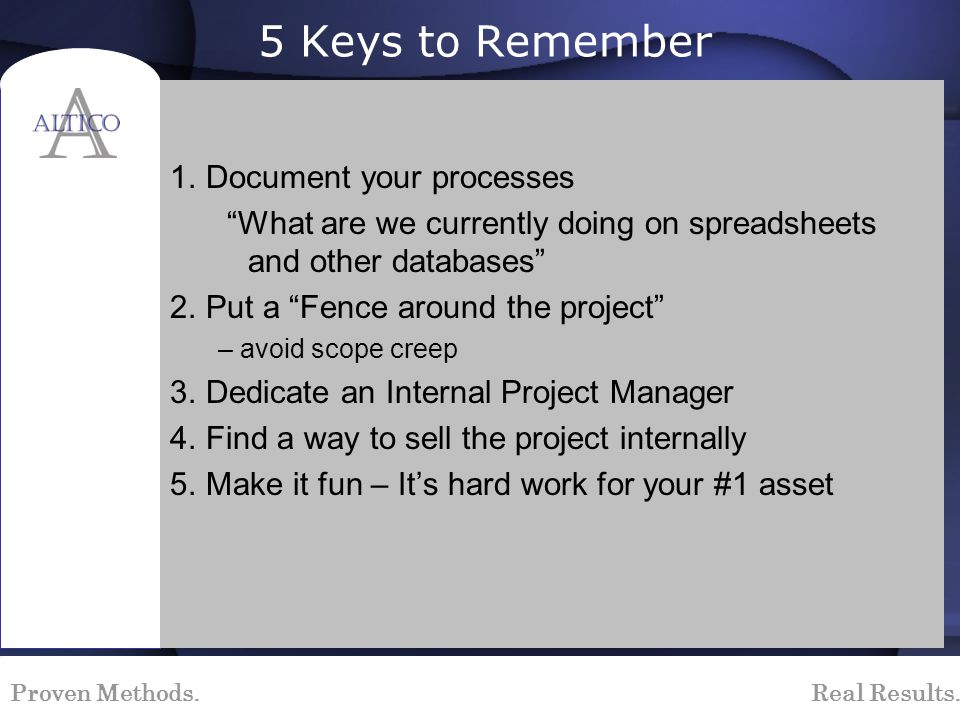 Proven Methods. Real Results. 5 Keys to Remember 1.Document your processes What are we currently doing on spreadsheets and other databases 2.Put a Fen