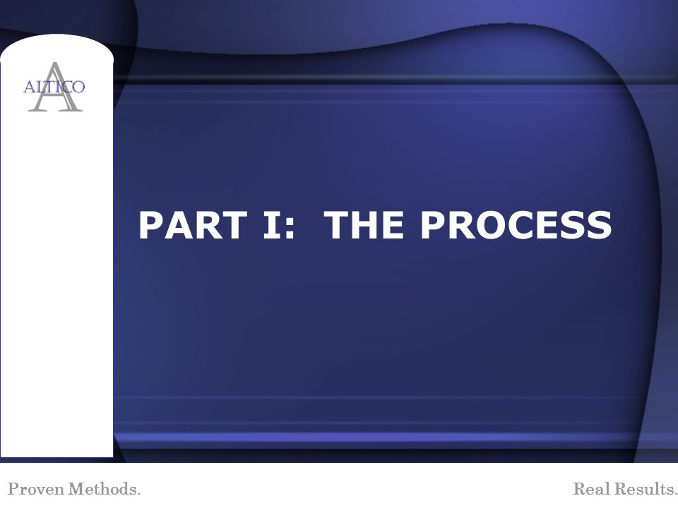Proven Methods. Real Results. PART I: THE PROCESS