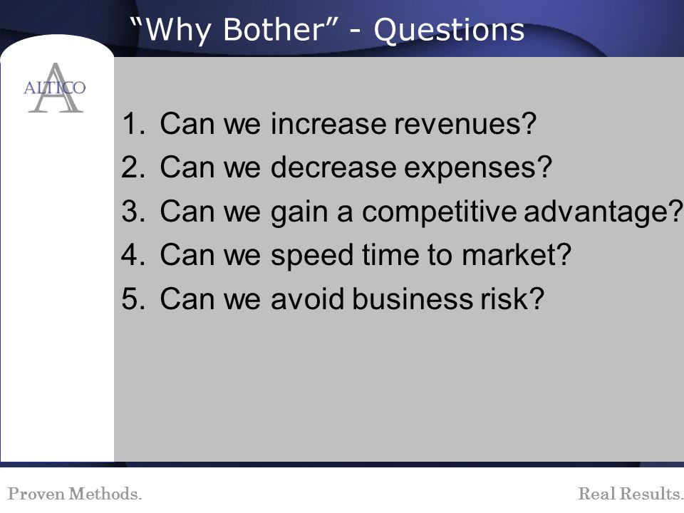 Proven Methods. Real Results. Why Bother - Questions 1.Can we increase revenues? 2.Can we decrease expenses? 3.Can we gain a competitive advantage? 4.