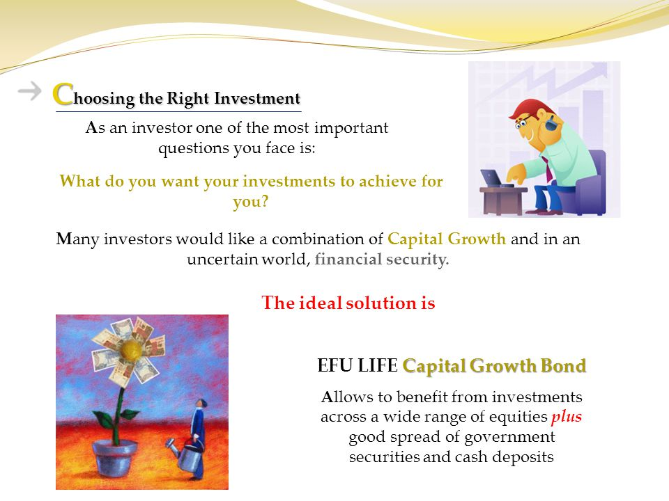 C hoosing the Right Investment Capital Growth Bond EFU LIFE Capital Growth Bond A llows to benefit from investments across a wide range of equities pl