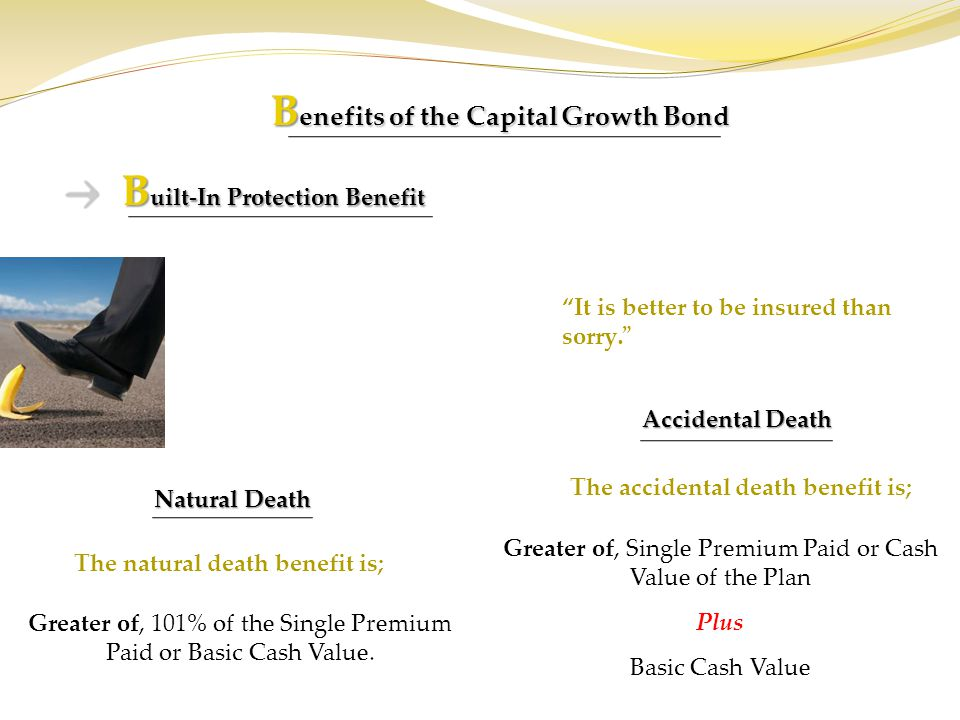 B enefits of the Capital Growth Bond B uilt-In Protection Benefit Natural Death Accidental Death It is better to be insured than sorry. Greater of, 10