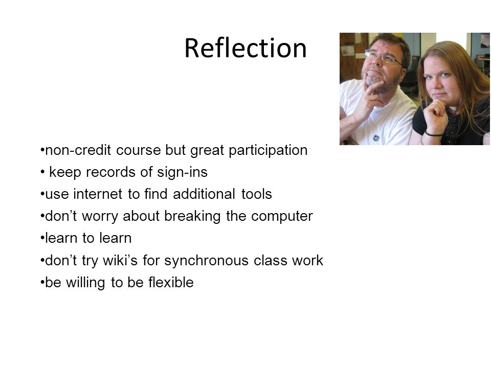Reflection non-credit course but great participation keep records of sign-ins use internet to find additional tools dont worry about breaking the computer learn to learn dont try wikis for synchronous class work be willing to be flexible