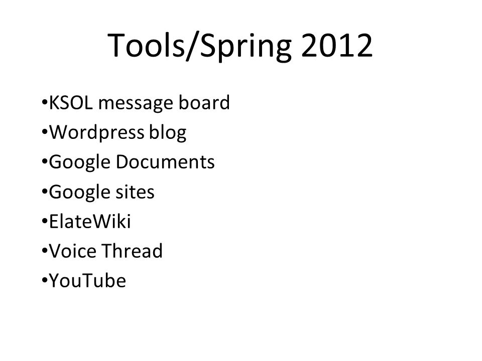Tools/Spring 2012 KSOL message board Wordpress blog Google Documents Google sites ElateWiki Voice Thread YouTube