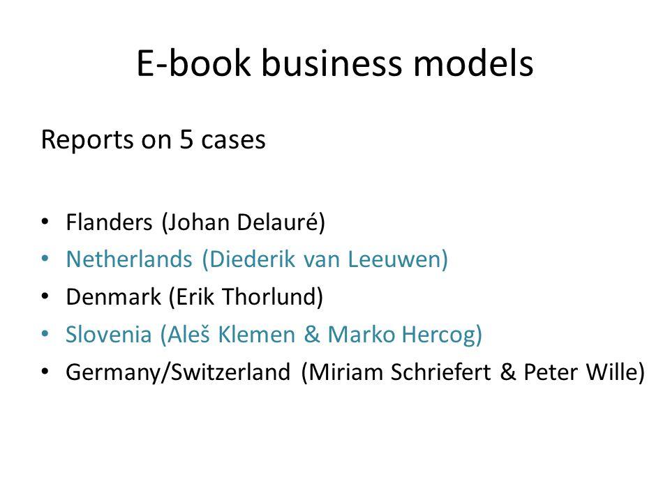 E-book business models Reports on 5 cases Flanders (Johan Delauré) Netherlands (Diederik van Leeuwen) Denmark (Erik Thorlund) Slovenia (Aleš Klemen &
