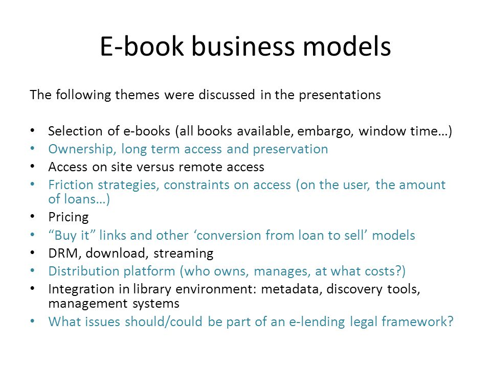 E-book business models The following themes were discussed in the presentations Selection of e-books (all books available, embargo, window time…) Owne