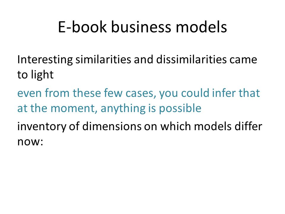 E-book business models Interesting similarities and dissimilarities came to light even from these few cases, you could infer that at the moment, anything is possible inventory of dimensions on which models differ now: