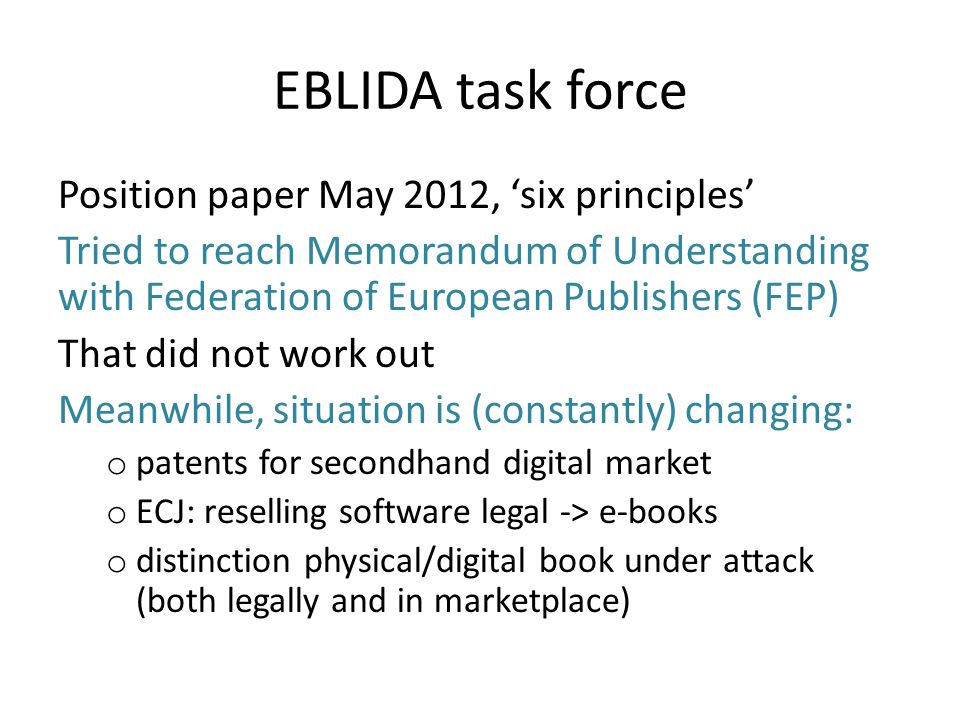 EBLIDA task force Position paper May 2012, six principles Tried to reach Memorandum of Understanding with Federation of European Publishers (FEP) That did not work out Meanwhile, situation is (constantly) changing: o patents for secondhand digital market o ECJ: reselling software legal -> e-books o distinction physical/digital book under attack (both legally and in marketplace)