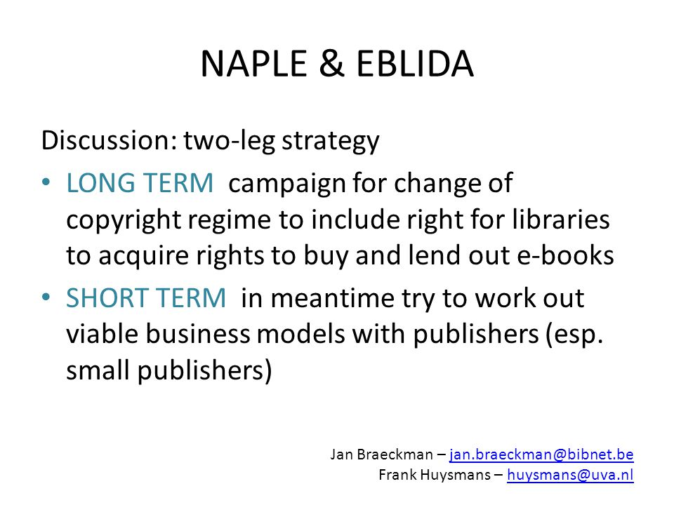 NAPLE & EBLIDA Discussion: two-leg strategy LONG TERM campaign for change of copyright regime to include right for libraries to acquire rights to buy and lend out e-books SHORT TERM in meantime try to work out viable business models with publishers (esp.
