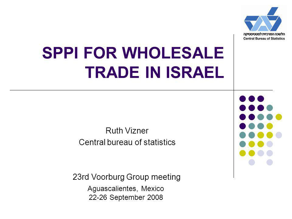 SPPI FOR WHOLESALE TRADE IN ISRAEL Ruth Vizner Central bureau of statistics 23rd Voorburg Group meeting Aguascalientes, Mexico 22-26 September 2008