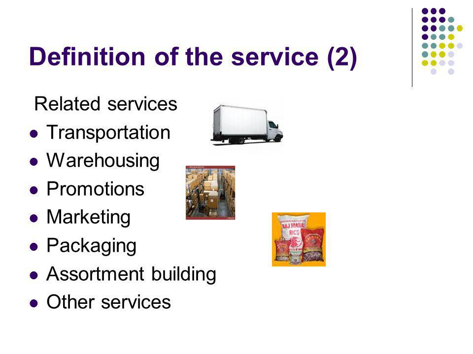 Definition of the service (2) Related services Transportation Warehousing Promotions Marketing Packaging Assortment building Other services