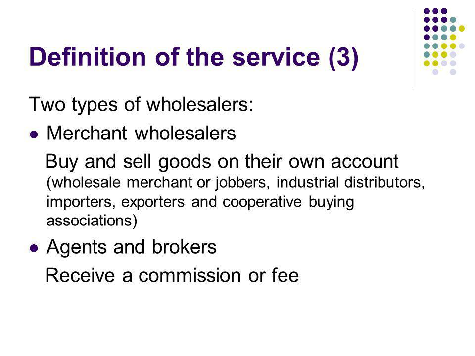 Definition of the service (3) Two types of wholesalers: Merchant wholesalers Buy and sell goods on their own account (wholesale merchant or jobbers, i