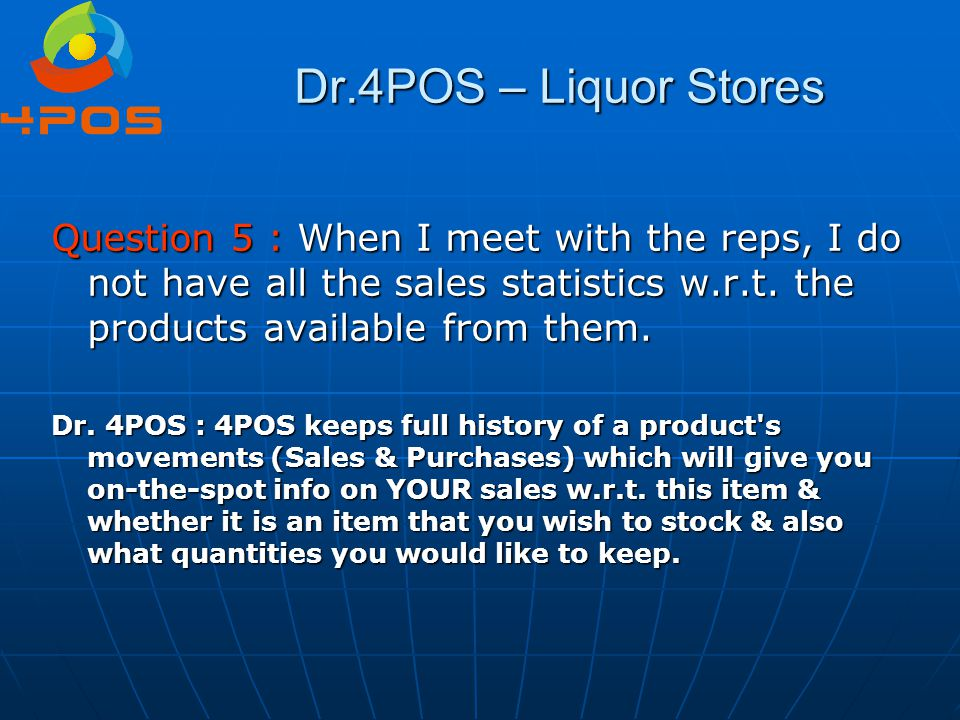Question 5 : When I meet with the reps, I do not have all the sales statistics w.r.t. the products available from them. Dr. 4POS : 4POS keeps full his
