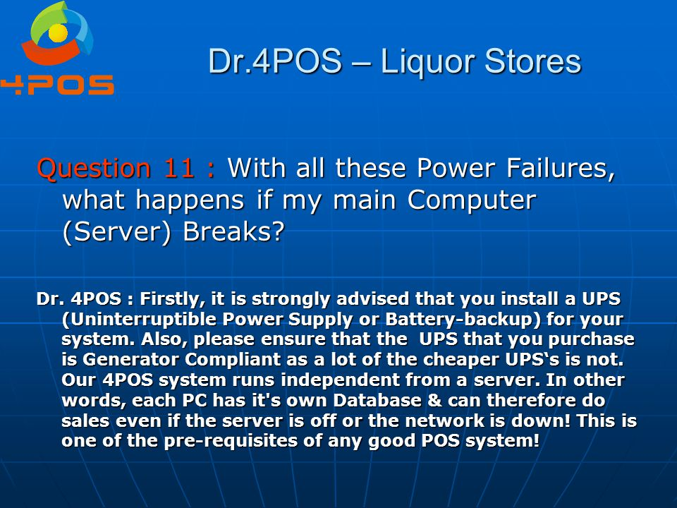 Dr.4POS – Liquor Stores Question 11 : With all these Power Failures, what happens if my main Computer (Server) Breaks? Dr. 4POS : Firstly, it is stron