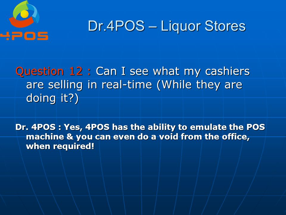 Dr.4POS – Liquor Stores Question 12 : Can I see what my cashiers are selling in real-time (While they are doing it?) Dr. 4POS : Yes, 4POS has the abil
