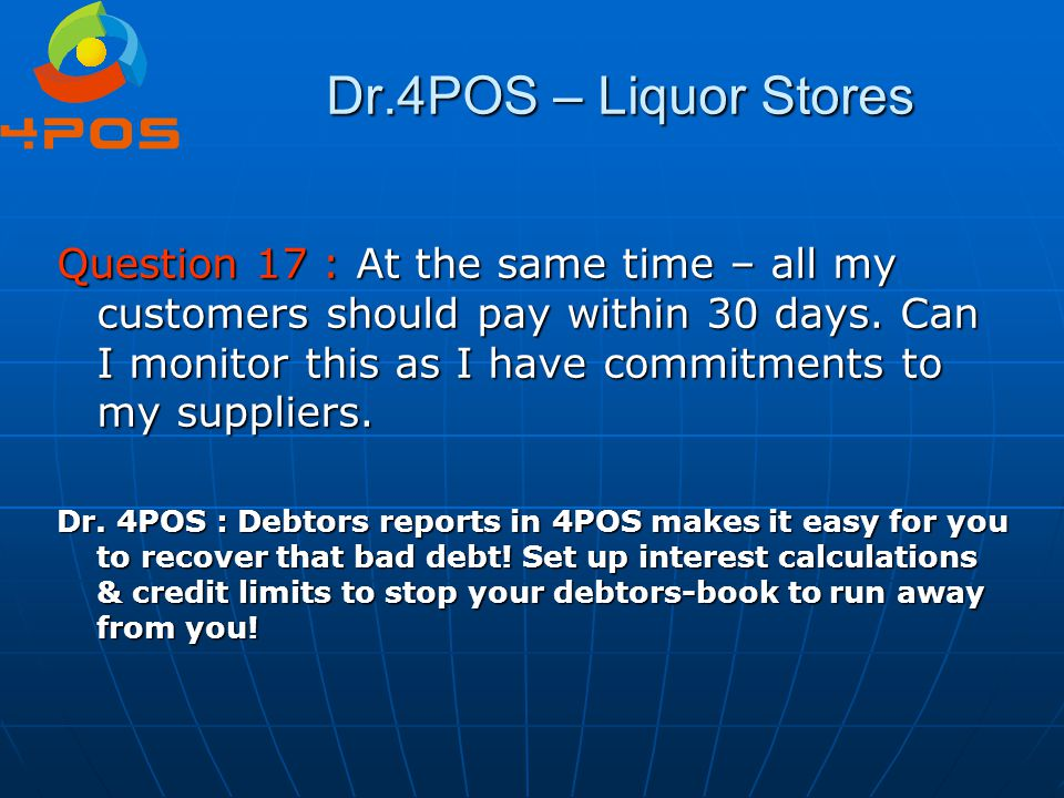 Dr.4POS – Liquor Stores Question 17 : At the same time – all my customers should pay within 30 days. Can I monitor this as I have commitments to my su