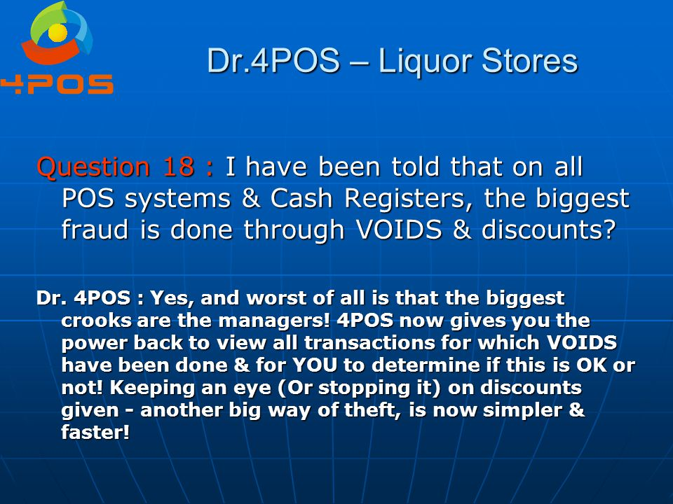 Dr.4POS – Liquor Stores Question 18 : I have been told that on all POS systems & Cash Registers, the biggest fraud is done through VOIDS & discounts?