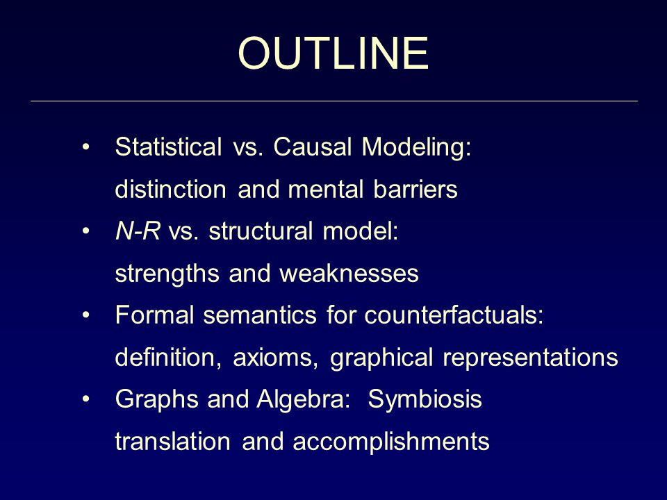 Statistical vs. Causal Modeling: distinction and mental barriers N-R vs. structural model: strengths and weaknesses Formal semantics for counterfactua