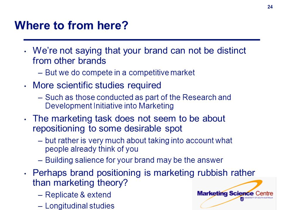 24 Where to from here? Were not saying that your brand can not be distinct from other brands –But we do compete in a competitive market More scientifi