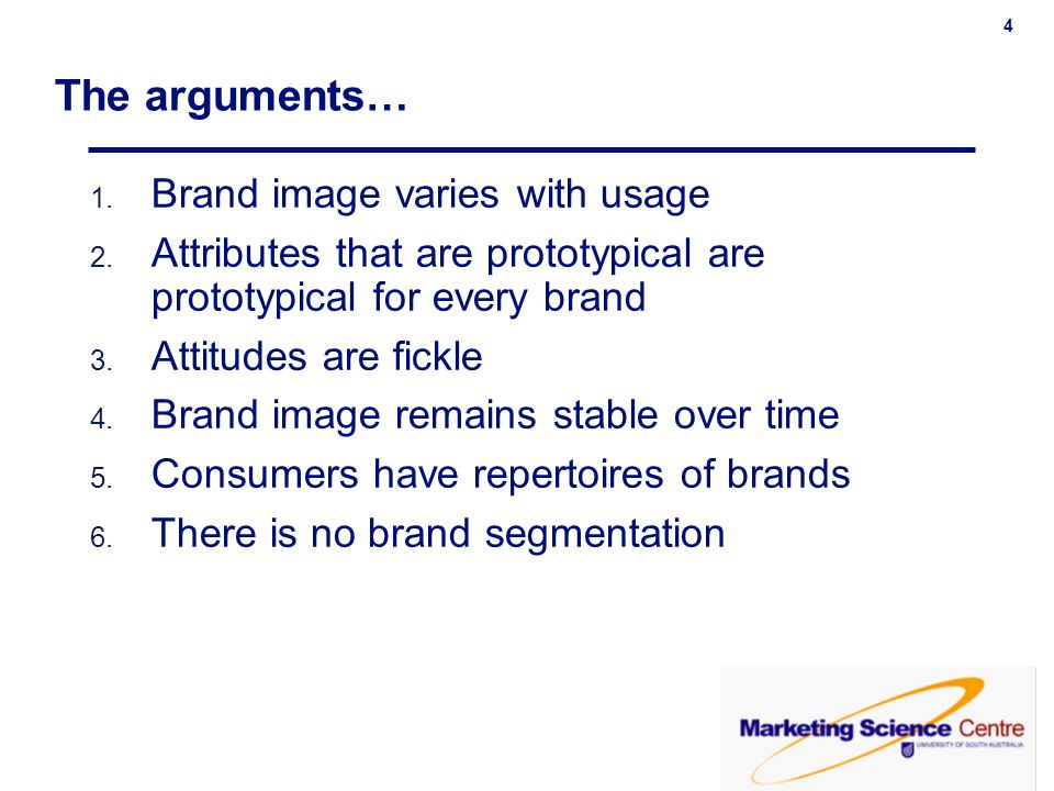 4 The arguments… 1. Brand image varies with usage 2. Attributes that are prototypical are prototypical for every brand 3. Attitudes are fickle 4. Bran