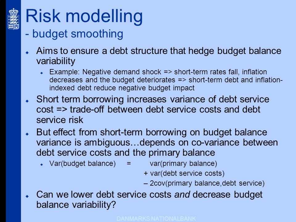 DANMARKS NATIONALBANK Risk modelling - budget smoothing Aims to ensure a debt structure that hedge budget balance variability Example: Negative demand shock => short-term rates fall, inflation decreases and the budget deteriorates => short-term debt and inflation- indexed debt reduce negative budget impact Short term borrowing increases variance of debt service cost => trade-off between debt service costs and debt service risk But effect from short-term borrowing on budget balance variance is ambiguous…depends on co-variance between debt service costs and the primary balance Var(budget balance) = var(primary balance) + var(debt service costs) – 2cov(primary balance,debt service) Can we lower debt service costs and decrease budget balance variability