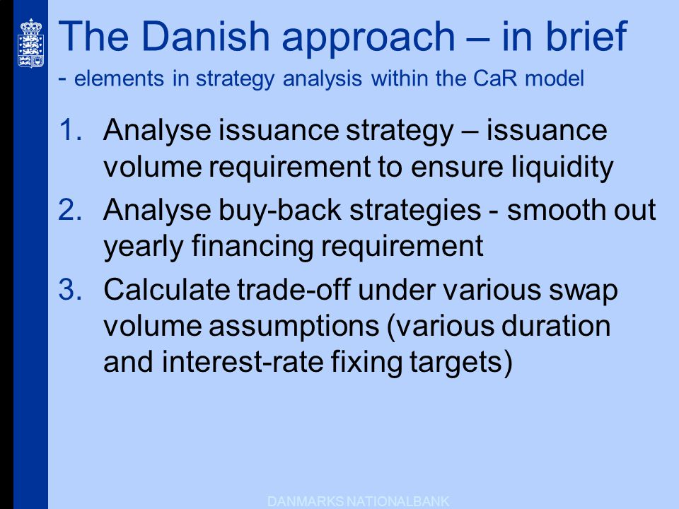 DANMARKS NATIONALBANK The Danish approach – in brief - elements in strategy analysis within the CaR model Analyse issuance strategy – issuance volume requirement to ensure liquidity Analyse buy-back strategies - smooth out yearly financing requirement Calculate trade-off under various swap volume assumptions (various duration and interest-rate fixing targets)
