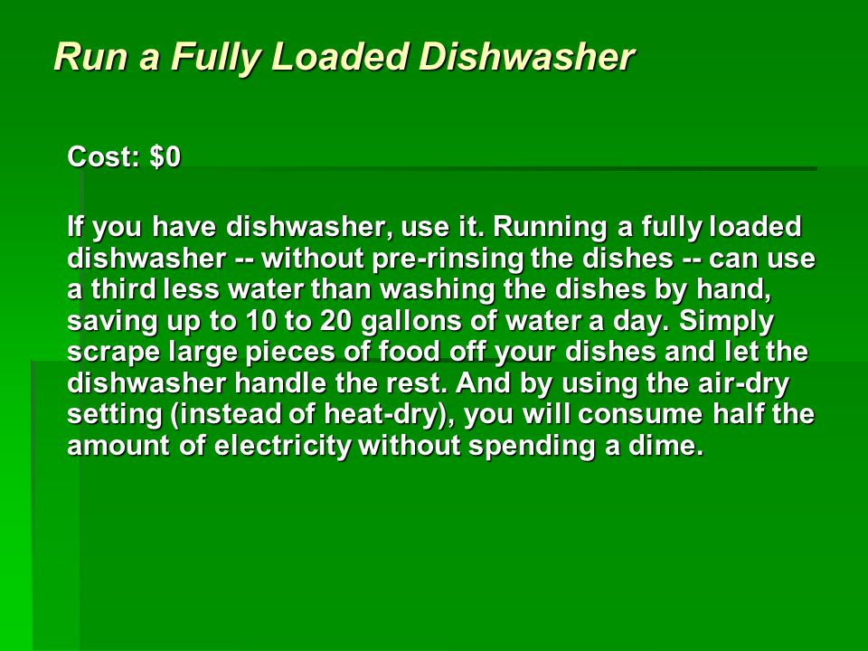 Run a Fully Loaded Dishwasher Cost: $0 If you have dishwasher, use it.