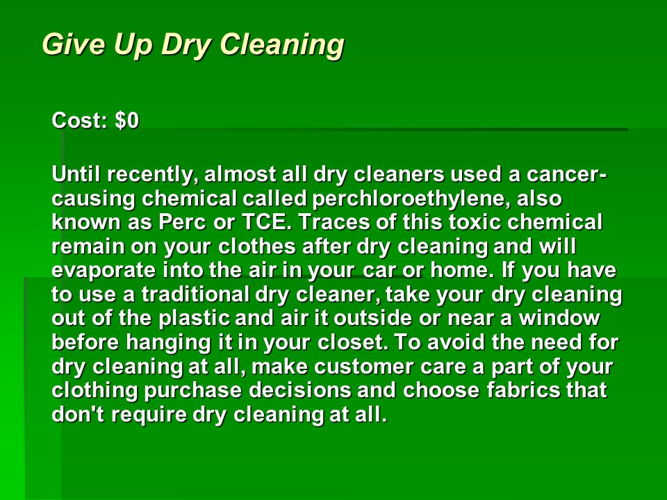 Give Up Dry Cleaning Cost: $0 Until recently, almost all dry cleaners used a cancer- causing chemical called perchloroethylene, also known as Perc or TCE.