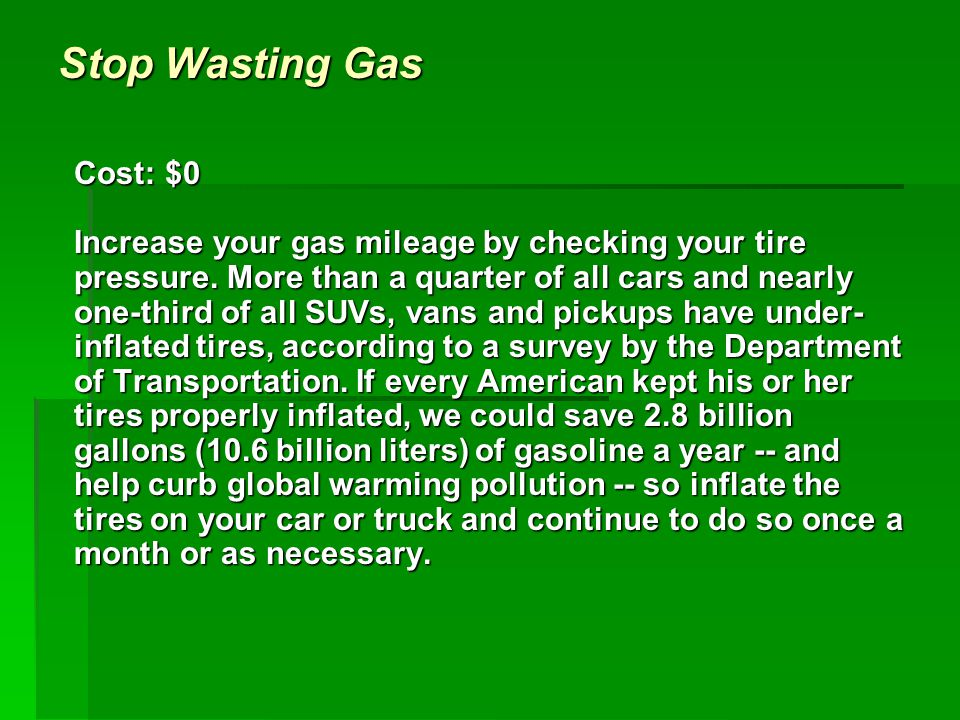Stop Wasting Gas Cost: $0 Increase your gas mileage by checking your tire pressure.